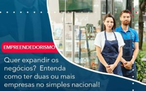 Quer Expandir Os Negocios Entenda Como Ter Duas Ou Mais Empresas No Simples Nacional Organização Contábil Lawini - Contabilidade na Vila Andrade - SP | ASA Consultoria, Perícia e Contabilidade